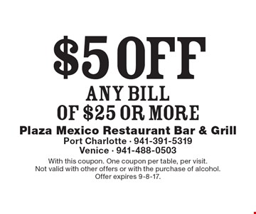 $5 off any bill of $25 or more. With this coupon. One coupon per table, per visit. Not valid with other offers or with the purchase of alcohol. Offer expires 9-8-17.