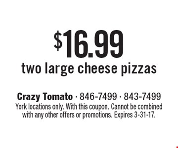 $16.99 two large cheese pizzas. York locations only. With this coupon. Cannot be combined with any other offers or promotions. Expires 3-31-17.