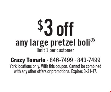 $3 off any large pretzel boli. limit 1 per customer. York locations only. With this coupon. Cannot be combined with any other offers or promotions. Expires 3-31-17.