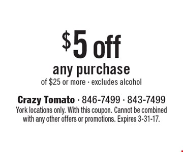 $5 off any purchase of $25 or more - excludes alcohol. York locations only. With this coupon. Cannot be combined with any other offers or promotions. Expires 3-31-17.