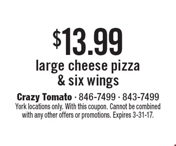 $13.99 large cheese pizza & six wings. York locations only. With this coupon. Cannot be combined with any other offers or promotions. Expires 3-31-17.
