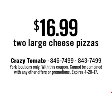 $16.99 two large cheese pizzas. York locations only. With this coupon. Cannot be combined with any other offers or promotions. Expires 4-28-17.