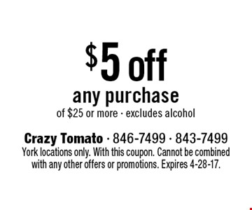 $5 off any purchase of $25 or more - excludes alcohol. York locations only. With this coupon. Cannot be combined with any other offers or promotions. Expires 4-28-17.