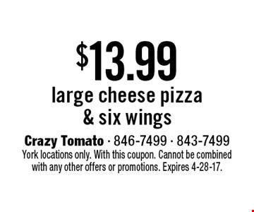 $13.99 large cheese pizza & six wings. York locations only. With this coupon. Cannot be combined with any other offers or promotions. Expires 4-28-17.