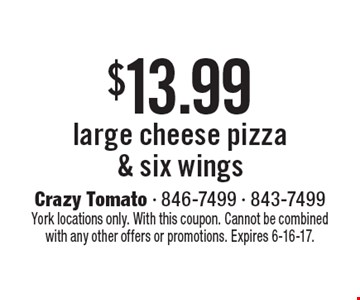 $13.99 large cheese pizza & six wings. York locations only. With this coupon. Cannot be combined with any other offers or promotions. Expires 6-16-17.