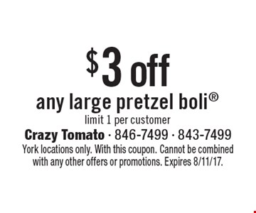 $3 off any large pretzel boli limit 1 per customer. York locations only. With this coupon. Cannot be combined with any other offers or promotions. Expires 8/11/17.