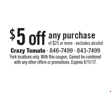 $5 off any purchase of $25 or more - excludes alcohol. York locations only. With this coupon. Cannot be combined with any other offers or promotions. Expires 8/11/17.