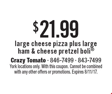 $21.99 large cheese pizza plus large ham & cheese pretzel boli. York locations only. With this coupon. Cannot be combined with any other offers or promotions. Expires 8/11/17.