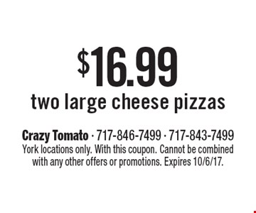 $16.99 two large cheese pizzas. York locations only. With this coupon. Cannot be combined with any other offers or promotions. Expires 10/6/17.