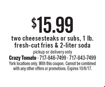 $15.99 two cheesesteaks or subs, 1 lb. fresh-cut fries & 2-liter soda pickup or delivery only. York locations only. With this coupon. Cannot be combined with any other offers or promotions. Expires 10/6/17.