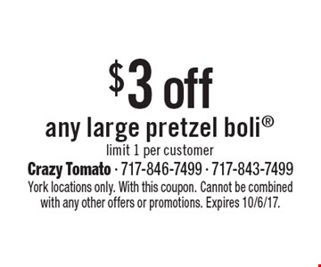 $3 off any large pretzel bolilimit 1 per customer. York locations only. With this coupon. Cannot be combined with any other offers or promotions. Expires 10/6/17.