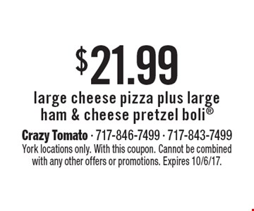 $21.99 large cheese pizza plus large ham & cheese pretzel boli. York locations only. With this coupon. Cannot be combined with any other offers or promotions. Expires 10/6/17.