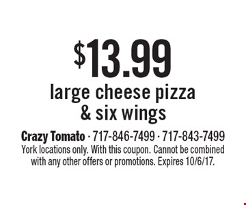 $13.99 large cheese pizza & six wings. York locations only. With this coupon. Cannot be combined with any other offers or promotions. Expires 10/6/17.