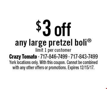 $3 off any large pretzel boli limit 1 per customer. York locations only. With this coupon. Cannot be combined with any other offers or promotions. Expires 12/15/17.