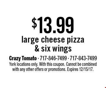 $13.99 large cheese pizza & six wings. York locations only. With this coupon. Cannot be combined with any other offers or promotions. Expires 12/15/17.