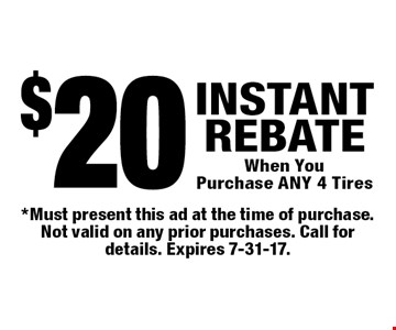 $20 INSTANT REBATE When You Purchase ANY 4 Tires. *Must present this ad at the time of purchase. Not valid on any prior purchases. Call for details. Expires 7-31-17.