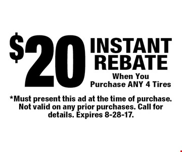 $20 INSTANT REBATE When You Purchase ANY 4 Tires. *Must present this ad at the time of purchase. Not valid on any prior purchases. Call for details. Expires 8-28-17.