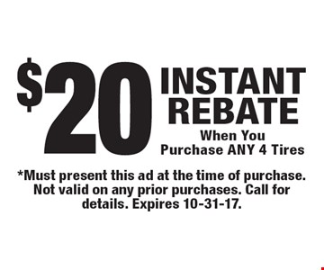 $20 INSTANT REBATE When You Purchase ANY 4 Tires. *Must present this ad at the time of purchase. Not valid on any prior purchases. Call for details. Expires 10-31-17.