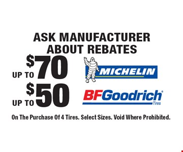 Ask Manufacturer About Rebates. Up to $50 BF Goodrich. Up To $70 Michelin. On The Purchase Of 4 Tires. Select Sizes. Void Where Prohibited.