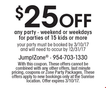 $25 Off any party - weekend or weekdaysfor parties of 15 kids or moreyour party must be booked by 3/10/17and will need to occur by 12/31/17. With this coupon. These offers cannot be combined with any other offers, last minute pricing, coupons or Zone Party Packages. These offers apply to new bookings only at the Sunrise location. Offer expires 3/10/17.