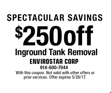SPECTACULAR SAVINGS $250 off Inground Tank Removal. With this coupon. Not valid with other offers or prior services. Offer expires 5/26/17.