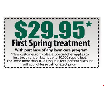 $29.95 First Spring Lawn Treatment. With purchase of any lawn care program. New customers only please. Special offer applies to first treatment on lawns up to 10,000 square feet. For lawns more than 10,000 square feet, percent discount will apply. Please call for exact price.