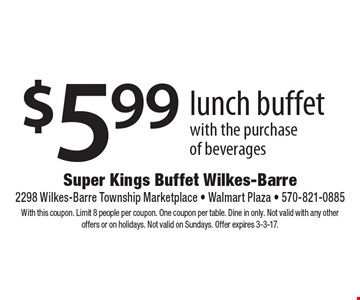 $5.99 lunch buffet with the purchase of beverages. With this coupon. Limit 8 people per coupon. One coupon per table. Dine in only. Not valid with any other offers or on holidays. Not valid on Sundays. Offer expires 3-3-17.