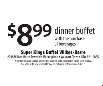 $8.99 dinner buffet with the purchase of beverages. With this coupon. Limit 8 people per coupon. One coupon per table. Dine in only. Not valid with any other offers or on holidays. Offer expires 4-6-17.