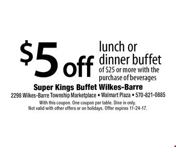 $5 off lunch or dinner buffet of $25 or more with the purchase of beverages. With this coupon. One coupon per table. Dine in only. Not valid with other offers or on holidays. Offer expires 11-24-17.