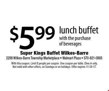 $5.99 lunch buffet with the purchase of beverages. With this coupon. Limit 8 people per coupon. One coupon per table. Dine in only. Not valid with other offers, on Sundays or on holidays. Offer expires 11-24-17.