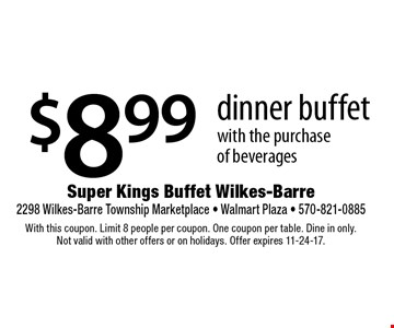 $8.99 dinner buffet with the purchase of beverages. With this coupon. Limit 8 people per coupon. One coupon per table. Dine in only. Not valid with other offers or on holidays. Offer expires 11-24-17.