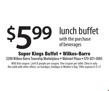 $5.99 lunch buffet with the purchase of beverages. With this coupon. Limit 8 people per coupon. One coupon per table. Dine in only. Not valid with other offers, on Sundays, holidays or Mother's Day. Offer expires 6-2-17.