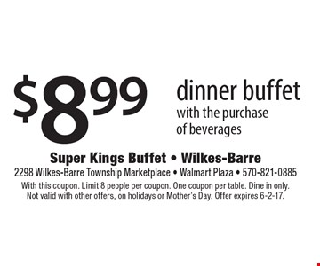 $8.99 dinner buffet with the purchase of beverages. With this coupon. Limit 8 people per coupon. One coupon per table. Dine in only. Not valid with other offers, on holidays or Mother's Day. Offer expires 6-2-17.