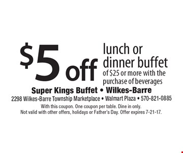 $5 off lunch or dinner buffet of $25 or more with the purchase of beverages. With this coupon. One coupon per table. Dine in only. Not valid with other offers, holidays or Father's Day. Offer expires 7-21-17.