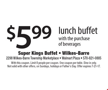 $5.99 lunch buffet with the purchase of beverages. With this coupon. Limit 8 people per coupon. One coupon per table. Dine in only. Not valid with other offers, on Sundays, holidays or Father's Day. Offer expires 7-21-17.