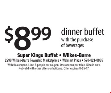 $8.99 dinner buffet with the purchase of beverages. With this coupon. Limit 8 people per coupon. One coupon per table. Dine in only. Not valid with other offers or holidays. Offer expires 8-25-17.
