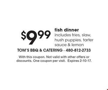 $9.99 fish dinner includes fries, slaw, hush puppies, tarter sauce & lemon. With this coupon. Not valid with other offers or discounts. One coupon per visit.Expires 2-10-17.
