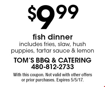$9.99 fish dinner. includes fries, slaw, hush puppies, tartar sauce & lemon. With this coupon. Not valid with other offers or prior purchases. Expires 5/5/17.