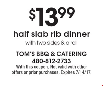 $13.99 half slab rib dinner with two sides & a roll. With this coupon. Not valid with other offers or prior purchases. Expires 7/14/17.