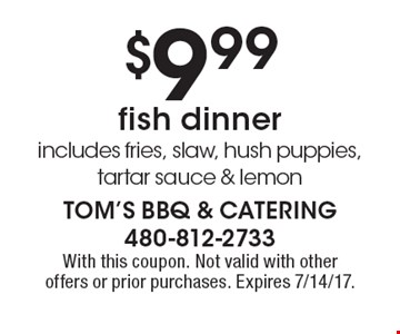 $9.99 fish dinner. Includes fries, slaw, hush puppies, tartar sauce & lemon. With this coupon. Not valid with other offers or prior purchases. Expires 7/14/17.