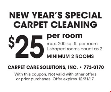 new year's special. carpet cleaning $25 per room. max. 200 sq. ft. per room L-shaped rooms count as 2 minimum 2 rooms. With this coupon. Not valid with other offers or prior purchases. Offer expires 12/31/17.
