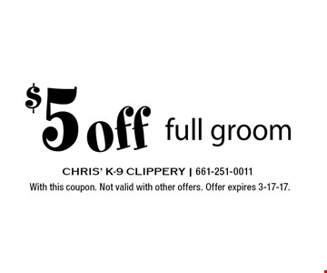 $5 off full groom. With this coupon. Not valid with other offers. Offer expires 3-17-17.