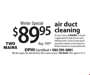 Winter Special $89.95 air duct cleaning 10 vents,1 return, 2 mains (1 return & 1 supply main) for single furnace cavity. Additional vents, returns & mains priced separately. Complete system inspection. Written estimate for recommended work.Reg. $199.95. With this coupon. Not valid with other offers or prior services. Two MAINS. Offer expires 3-10-17.