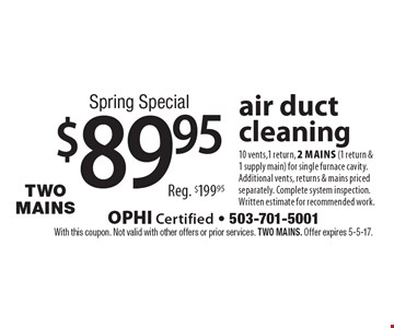 Spring Special $89.95 air duct cleaning 10 vents,1 return, 2 mains (1 return & 1 supply main) for single furnace cavity. Additional vents, returns & mains priced separately. Complete system inspection. Written estimate for recommended work. Reg. $199.95. With this coupon. Not valid with other offers or prior services. Two MAINS. Offer expires 5-5-17.