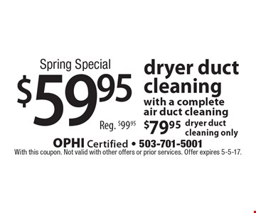 Spring Special $59.95 dryer duct cleaning with a complete air duct cleaning. $79.95 dryer duct cleaning only. With this coupon. Not valid with other offers or prior services. Offer expires 5-5-17.