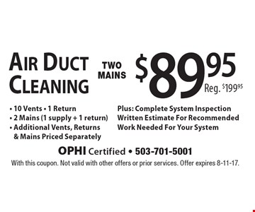 Air Duct Cleaning $89.95 - 10 Vents - 1 Return- 2 Mains (1 supply + 1 return) - Additional Vents, Returns& Mains Priced Separately Plus: Complete System Inspection Written Estimate For Recommended Work Needed For Your System Reg. $199.95 . With this coupon. Not valid with other offers or prior services. Offer expires 8-11-17.