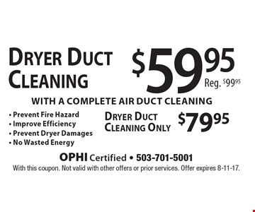 Dryer Duct Cleaning $59.95with a complete air duct cleaning Only $79.95 - Prevent Fire Hazard - Improve Efficiency - Prevent Dryer Damages - No Wasted Energy Dryer Duct Cleaning Reg. $99.95. With this coupon. Not valid with other offers or prior services. Offer expires 8-11-17.