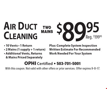 Air Duct Cleaning Two Mains $89.95 Reg. $199.95 - 10 Vents - 1 Return - 2 Mains (1 supply + 1 return) - Additional Vents, Returns & Mains Priced Separately. Plus: Complete System Inspection, Written Estimate For Recommended Work Needed For Your System. With this coupon. Not valid with other offers or prior services. Offer expires 9-8-17.