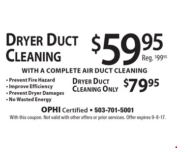 Dryer Duct Cleaning $59.95 Reg. $99.95 with a complete air duct cleaning - Prevent Fire Hazard - Improve Efficiency - Prevent Dryer Damages - No Wasted Energy. Dryer Duct Cleaning Only $79.95. With this coupon. Not valid with other offers or prior services. Offer expires 9-8-17.