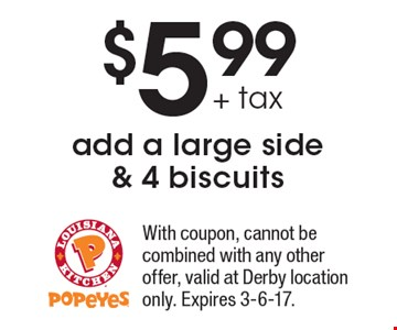 $5.99 + tax add a large side & 4 biscuits. With coupon, cannot be combined with any other offer, valid at Derby location only. Expires 3-6-17.